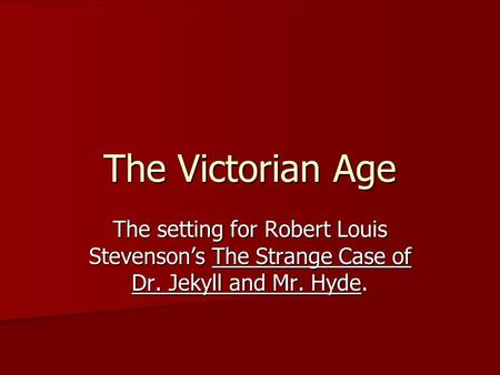 The Victorian Age The setting for Robert Louis Stevenson's The Strange Case of Dr. Jekyll and Mr. Hyde.