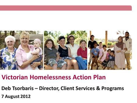 Victorian Homelessness Action Plan Deb Tsorbaris – Director, Client Services & Programs 7 August 2012.