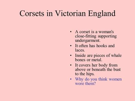 Corsets in Victorian England A corset is a woman's close-fitting supporting undergarment. It often has hooks and laces. Inside are pieces of whale bones.