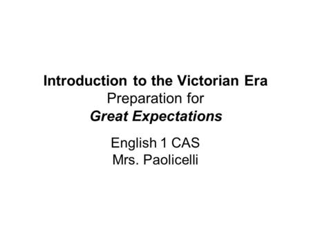 Introduction to the Victorian Era Preparation for Great Expectations English 1 CAS Mrs. Paolicelli.