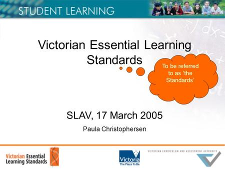 Victorian Essential Learning Standards SLAV, 17 March 2005 Paula Christophersen To be referred to as 'the Standards'
