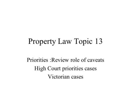 Property Law Topic 13 Priorities :Review role of caveats