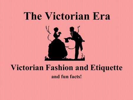 The Victorian Era Victorian Fashion and Etiquette and fun facts!
