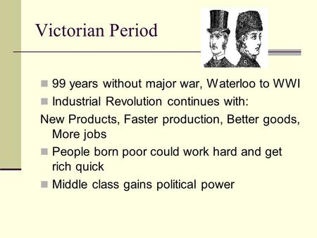 Victorian Period 99 years without major war, Waterloo to WWI Industrial Revolution continues with: New Products, Faster production, Better goods, More.