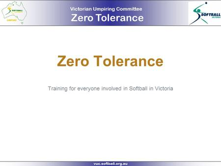 Victorian Umpiring Committee Zero Tolerance vuc.softball.org.au Zero Tolerance Training for everyone involved in Softball in Victoria.