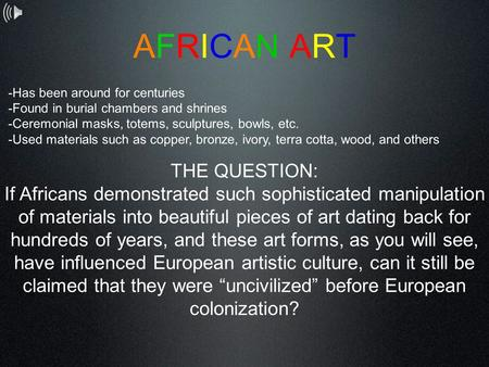AFRICAN ARTAFRICAN ART -Has been around for centuries -Found in burial chambers and shrines -Ceremonial masks, totems, sculptures, bowls, etc. -Used materials.