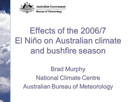 Effects of the 2006/7 El Niño on Australian climate and bushfire season Brad Murphy National Climate Centre Australian Bureau of Meteorology.