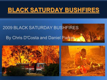 BLACK SATURDAY BUSHFIRES 2009 BLACK SATURDAY BUSHFIRES By Chris D'Costa and Daniel Parkes.