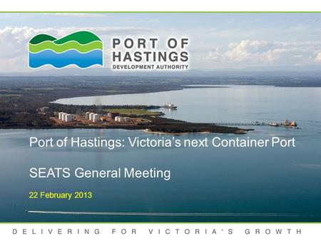 DELIVERING FOR VICTORIA'S GROWTH Port of Hastings: Victoria's next Container Port SEATS General Meeting 22 February 2013.
