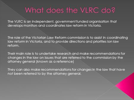 The VLRC is an independent, government funded organisation that develops monitors and coordinates law reform in Victoria. The role of the Victorian Law.