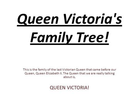 Queen Victoria's Family Tree! This is the family of the last Victorian Queen that came before our Queen, Queen Elizabeth II. The Queen that we are really.