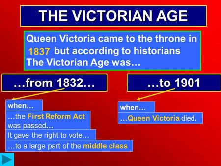 THE VICTORIAN AGE Queen Victoria came to the throne in …… but according to historians The Victorian Age was… …from 1832… …to 1901 when… …the First Reform.