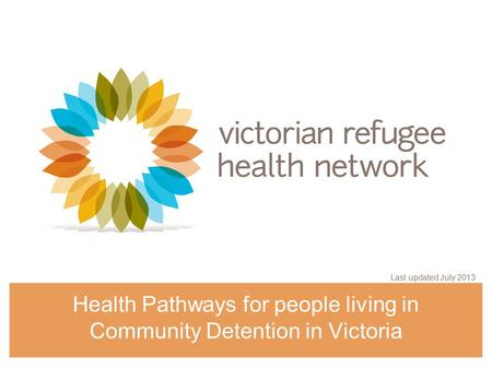 Health Pathways for people living in Community Detention in Victoria Last updated July 2013.