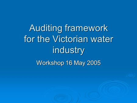 Auditing framework for the Victorian water industry Workshop 16 May 2005.