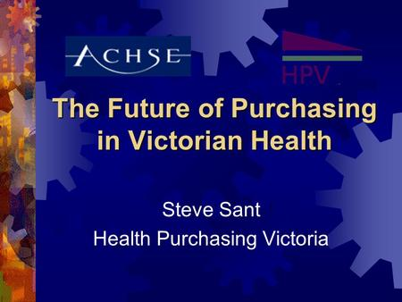 The Future of Purchasing in Victorian Health Steve Sant Health Purchasing Victoria.