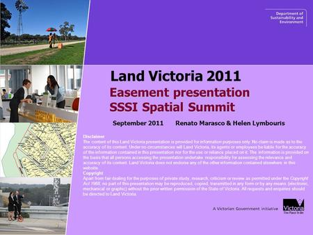 Easement presentation SSSI Spatial Summit SSSI Spatial Summit Land Victoria 2011 September 2011 Renato Marasco & Helen Lymbouris Disclaimer The content.