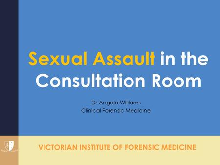 VICTORIAN INSTITUTE OF FORENSIC MEDICINE Sexual Assault in the Consultation Room Dr Angela Williams Clinical Forensic Medicine.