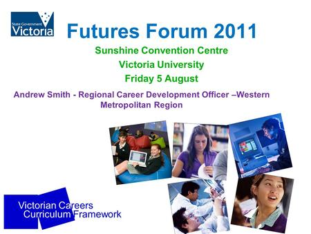 Victorian Careers Curriculum Framework Futures Forum 2011 Sunshine Convention Centre Victoria University Friday 5 August Andrew Smith - Regional Career.
