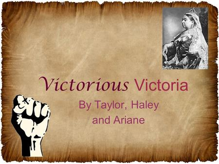 By Taylor, Haley and Ariane Victorious Victoria. The Royal Line All you basically need to know is: –Queen Victoria came from a different family than Queen.