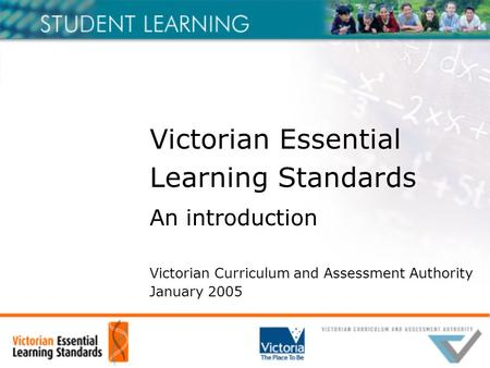 Victorian Essential Learning Standards An introduction Victorian Curriculum and Assessment Authority January 2005.