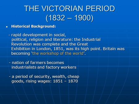 THE VICTORIAN PERIOD (1832 – 1900) Historical Background: Historical Background: - rapid development in social, - rapid development in social, political,
