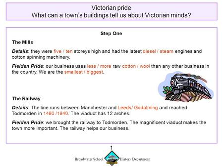 Broadwater School History Department 1 Victorian pride What can a town's buildings tell us about Victorian minds? Step One The Mills Details: they were.