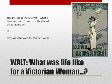 WALT: What was life like for a Victorian Woman…? This Picture is the Answer – What is the Question. Come up with at least three Questions. IE How was the.