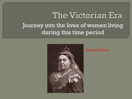 Journey into the lives of women living during this time period Queen Victoria.