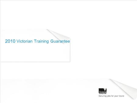 2010 Victorian Training Guarantee. Agenda The Victorian Training Guarantee for 2010 Student eligibility Funding arrangements Purpose of Information Session: