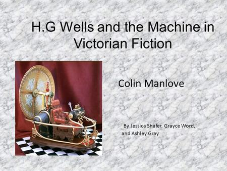 H.G Wells and the Machine in Victorian Fiction Colin Manlove By Jessica Shafer, Grayce Word, and Ashley Gray.
