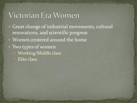 Great change of industrial movements, cultural renovations, and scientific progress Women centered around the home Two types of women Working/Middle class.