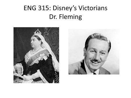 "ENG 315: Disney's Victorians Dr. Fleming Today's Agenda: Why ""Disney's Victorians""? – Who are the Victorians, and what could they possibly have to do."