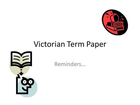 Victorian Term Paper Reminders…. Formatting One inch margins all around Double-spaced text throughout – Including your name, teacher, class, etc. By the.