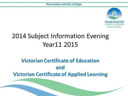 Marymede Catholic College 2014 Subject Information Evening Year11 2015 Victorian Certificate of Education and Victorian Certificate of Applied Learning.