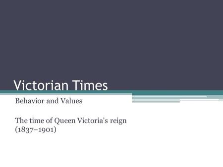 Victorian Times Behavior and Values The time of Queen Victoria's reign (1837–1901)