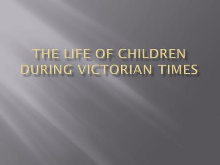 MANY FAMILIES IN VICTORIAN TIMES HAD 10 OR MORE CHILDREN.