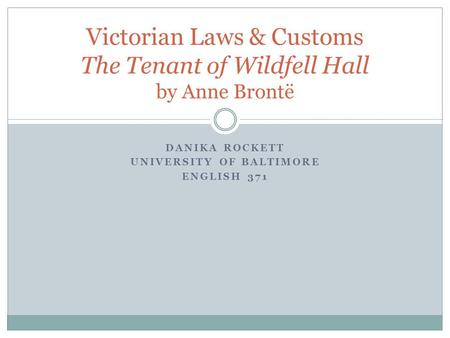 DANIKA ROCKETT UNIVERSITY OF BALTIMORE ENGLISH 371 Victorian Laws & Customs The Tenant of Wildfell Hall by Anne Brontë.
