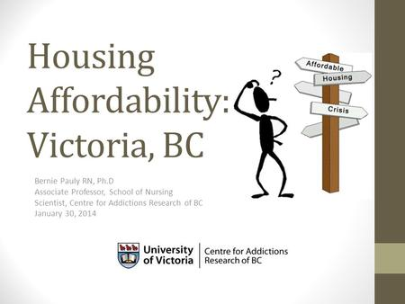 Housing Affordability: Victoria, BC Bernie Pauly RN, Ph.D Associate Professor, School of Nursing Scientist, Centre for Addictions Research of BC January.