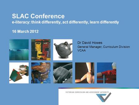 SLAC Conference e-literacy: think differently, act differently, learn differently 16 March 2012 Dr David Howes General Manager, Curriculum Division VCAA.