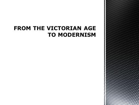 FROM THE VICTORIAN AGE TO MODERNISM.  To better understand the dynamics that allowed the passage from the Victorian Age to Modernism  To have a more.