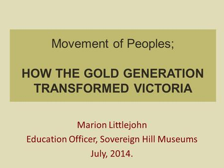Movement of Peoples; HOW THE GOLD GENERATION TRANSFORMED VICTORIA Marion Littlejohn Education Officer, Sovereign Hill Museums July, 2014.