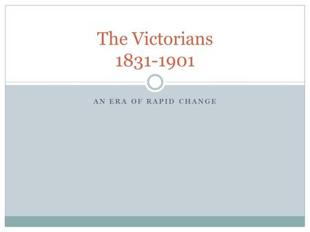 The Victorians 1831-1901 An Era of Rapid Change.