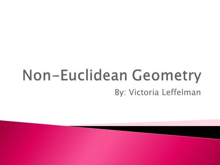 By: Victoria Leffelman.  Any geometry that is different from Euclidean geometry  Consistent system of definitions, assumptions, and proofs that describe.