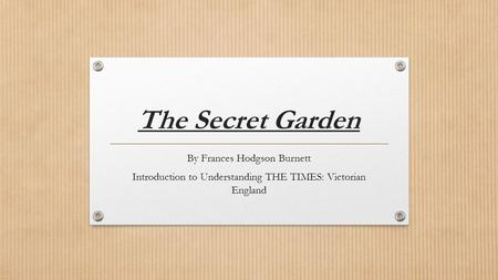The Secret Garden By Frances Hodgson Burnett Introduction to Understanding THE TIMES: Victorian England.