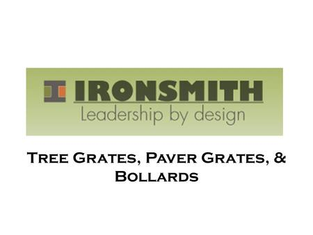Tree Grates, Paver Grates, & Bollards. Over 30 years of experience in the tree/trench grate and bollard markets Ironsmith has developed 18 tree grate.