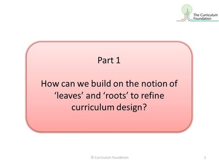 © Curriculum Foundation1 Part 1 How can we build on the notion of 'leaves' and 'roots' to refine curriculum design? Part 1 How can we build on the notion.