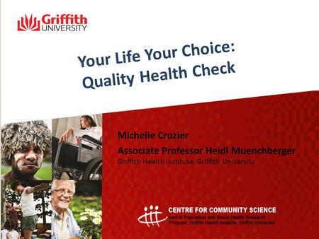 Your Life Your Choice: Quality Health Check Michelle Crozier Associate Professor Heidi Muenchberger Griffith Health Institute, Griffith University.