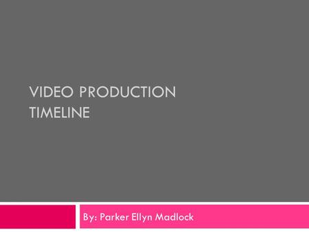 VIDEO PRODUCTION TIMELINE By: Parker Ellyn Madlock.