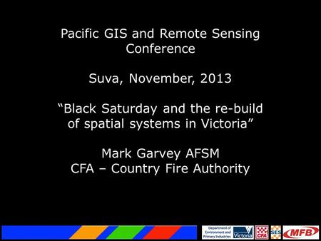 "1 Pacific GIS and Remote Sensing Conference Suva, November, 2013 ""Black Saturday and the re-build of spatial systems in Victoria"" Mark Garvey AFSM CFA."
