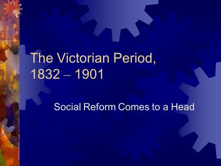 The Victorian Period, 1832 – 1901 Social Reform Comes to a Head.